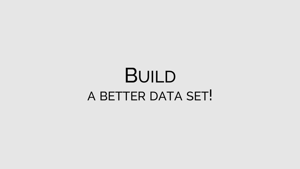 BUILD A BETTER DATA SET!