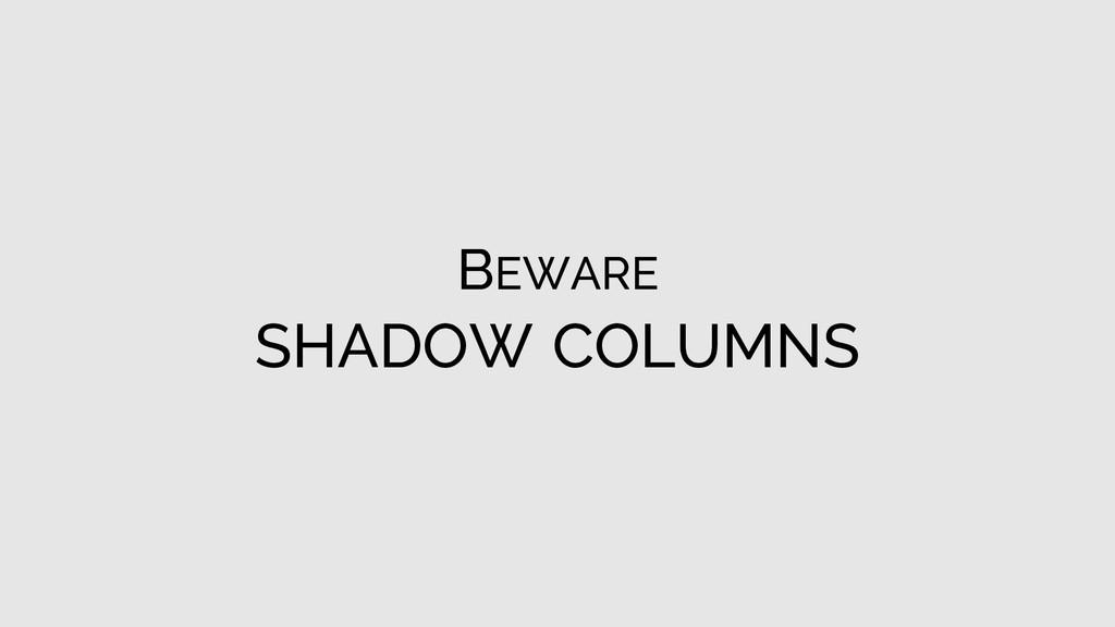 BEWARE SHADOW COLUMNS