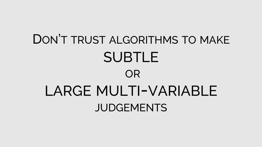 DON'T TRUST ALGORITHMS TO MAKE SUBTLE OR LARGE ...