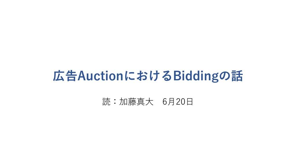 広告AuctionにおけるBiddingの話 読:加藤真⼤ 6⽉20⽇