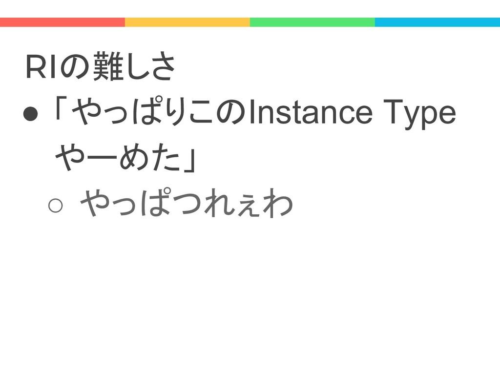 RIの難しさ ● 「やっぱりこのInstance Type やーめた」 ○ やっぱつれぇわ