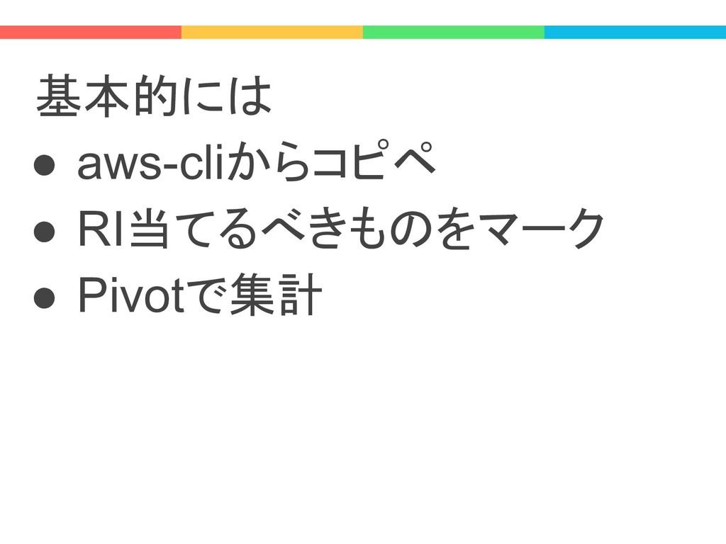 基本的には ● aws-cliからコピペ ● RI当てるべきものをマーク ● Pivotで集計