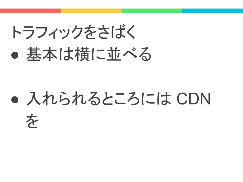 トラフィックをさばく ● 基本は横に並べる ● 入れられるところには CDN を