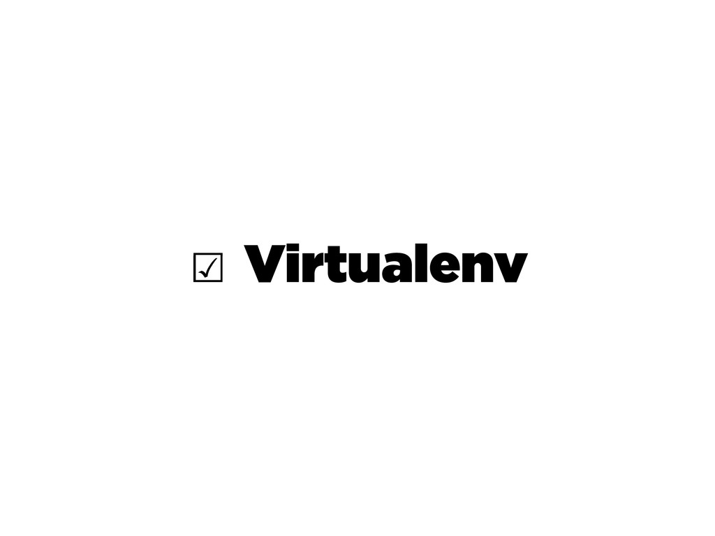 ☑ Virtualenv