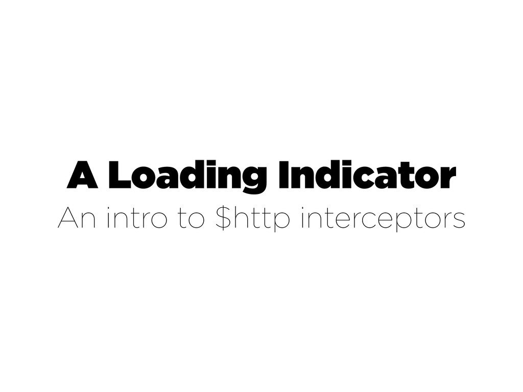 A Loading Indicator An intro to $http intercept...