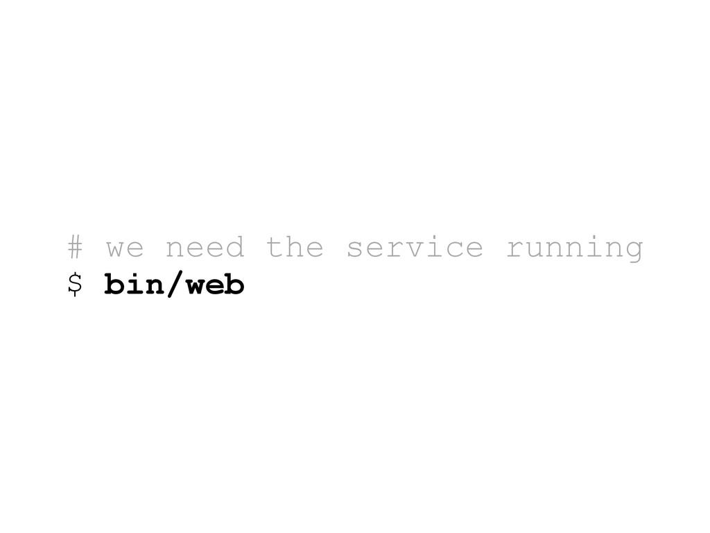 # we need the service running $ bin/web
