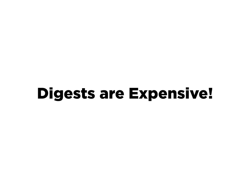 Digests are Expensive!