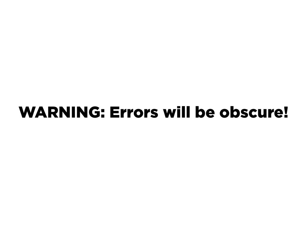 WARNING: Errors will be obscure!