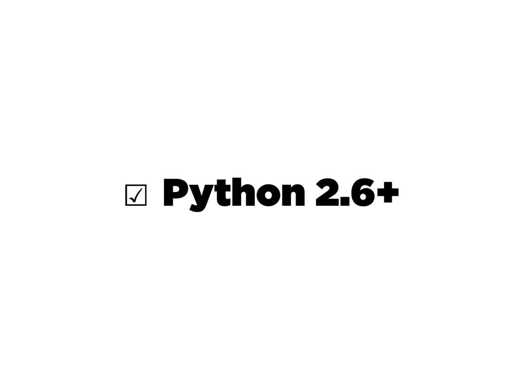 ☑ Python 2.6+