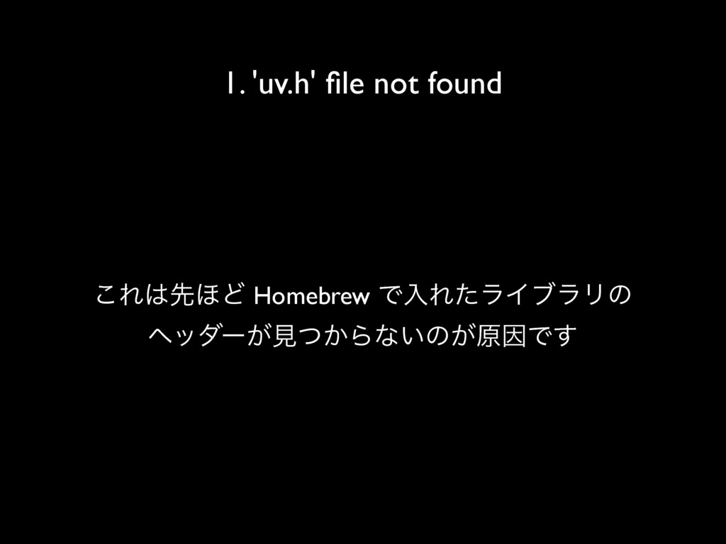 1. 'uv.h' file not found ͜Εઌ΄Ͳ Homebrew ͰೖΕͨϥΠϒ...