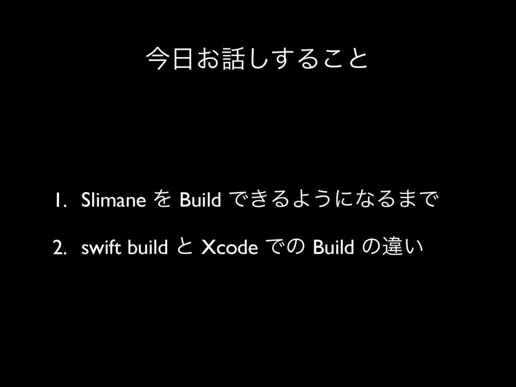 ࠓ͓͢͠Δ͜ͱ 1. Slimane Λ Build Ͱ͖ΔΑ͏ʹͳΔ·Ͱ 2. swif...