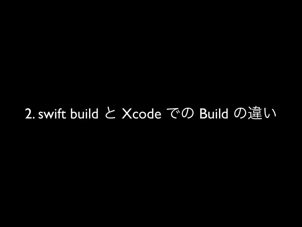 2. swift build ͱ Xcode Ͱͷ Build ͷҧ͍