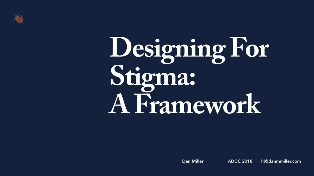 Designing For Stigma: A Framework hi@danmmiller...