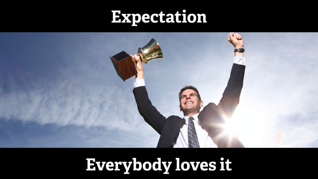 Expectation Everybody loves it
