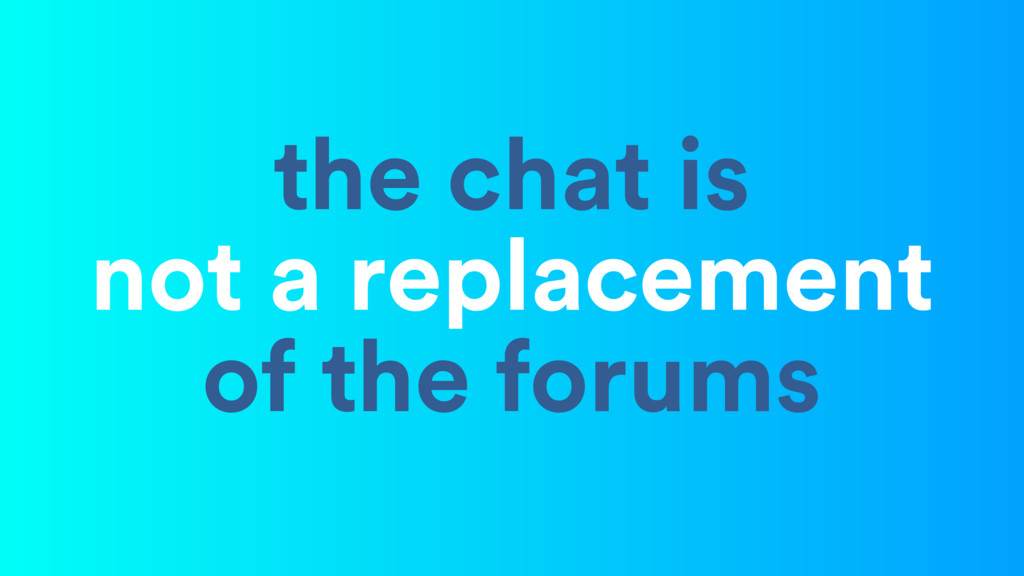 the chat is not a replacement of the forums