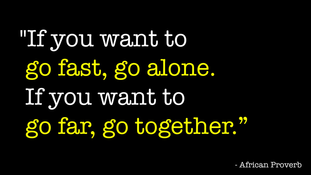 """""""If you want to go fast, go alone. If you want ..."""