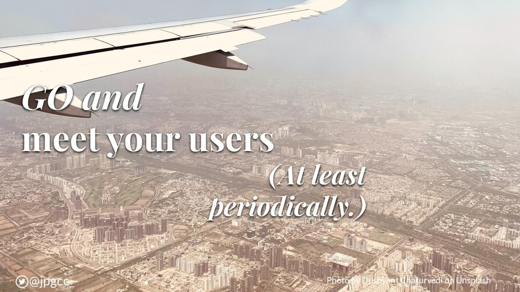 GO and meet your users (At least periodically.)...