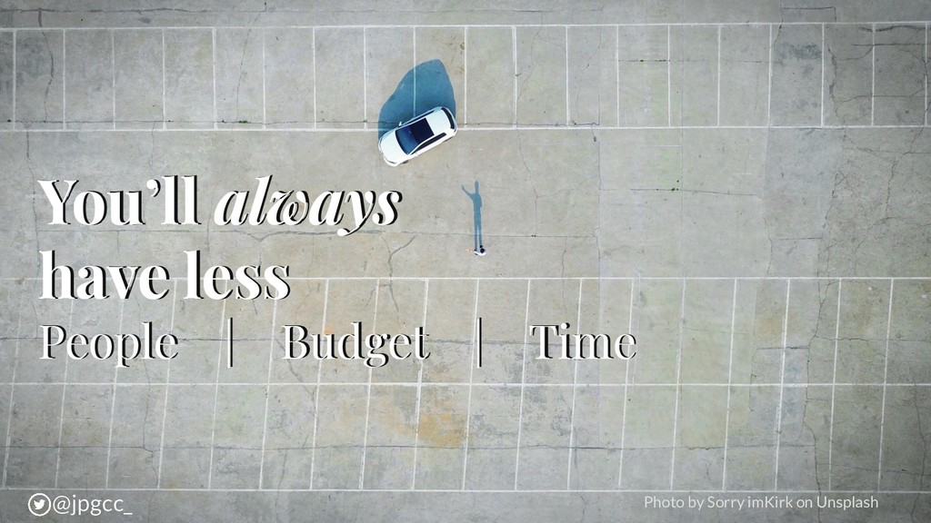 You'll always have less People | Budget | Time ...