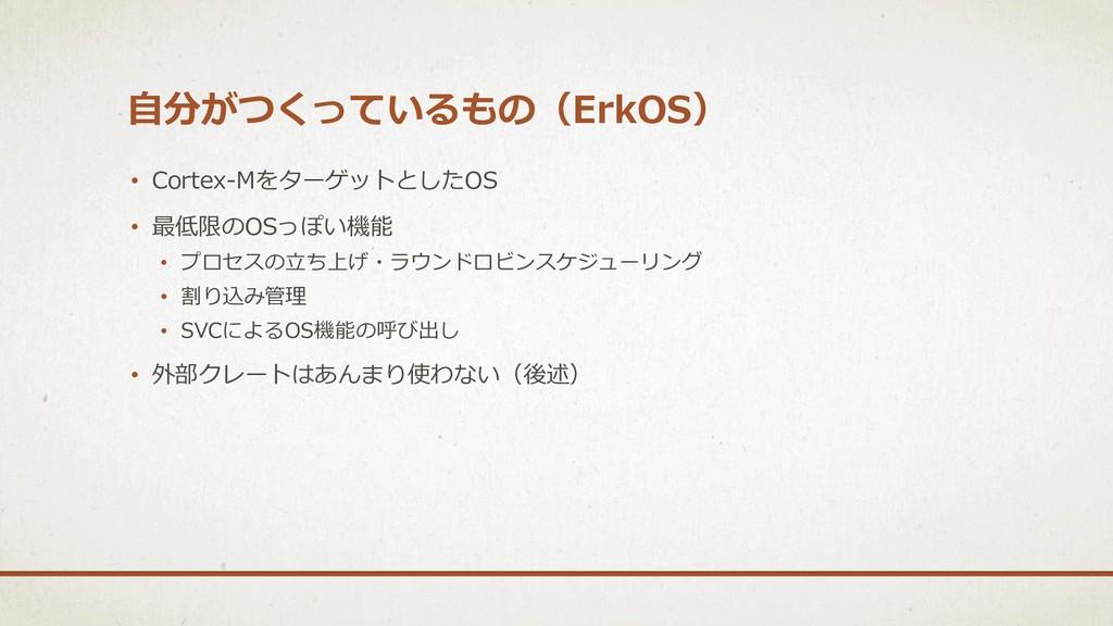 自分がつくっているもの(ErkOS) • Cortex-MをターゲットとしたOS • 最低限の...