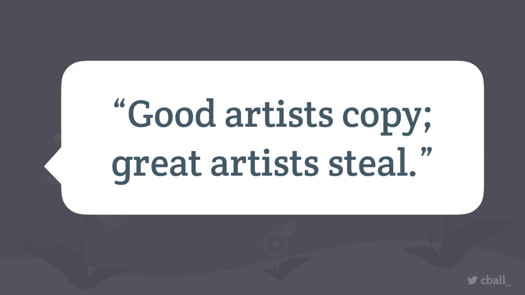"cball_ ""Good artists copy; great artists steal."""