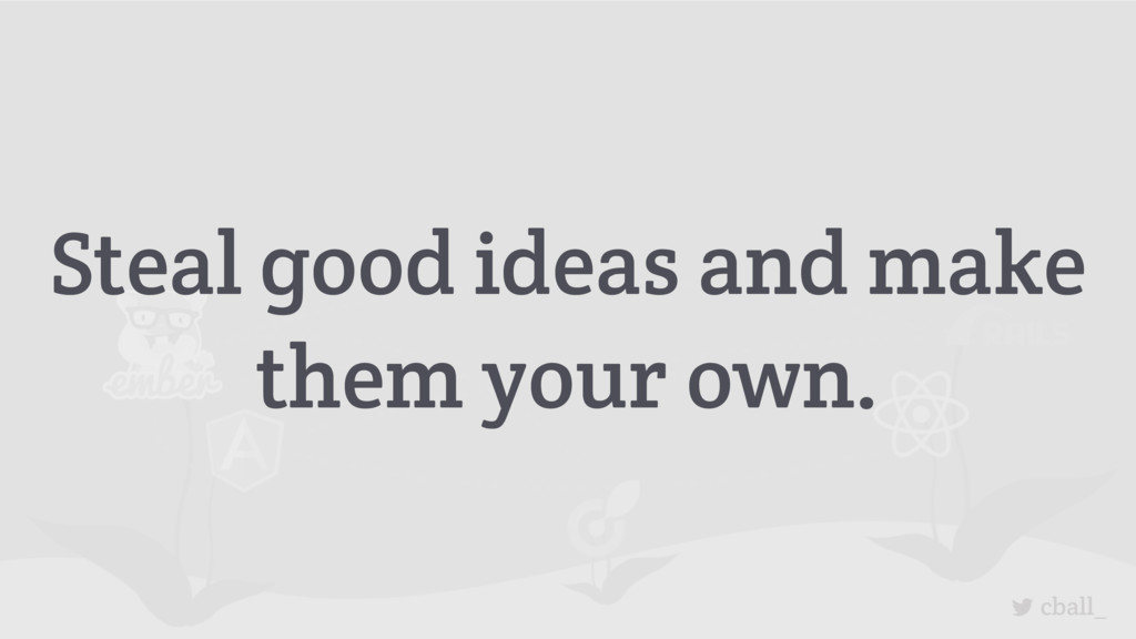 cball_ Steal good ideas and make them your own.