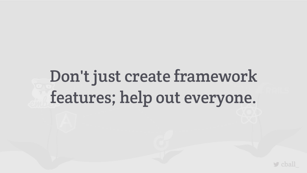 cball_ Don't just create framework features; he...