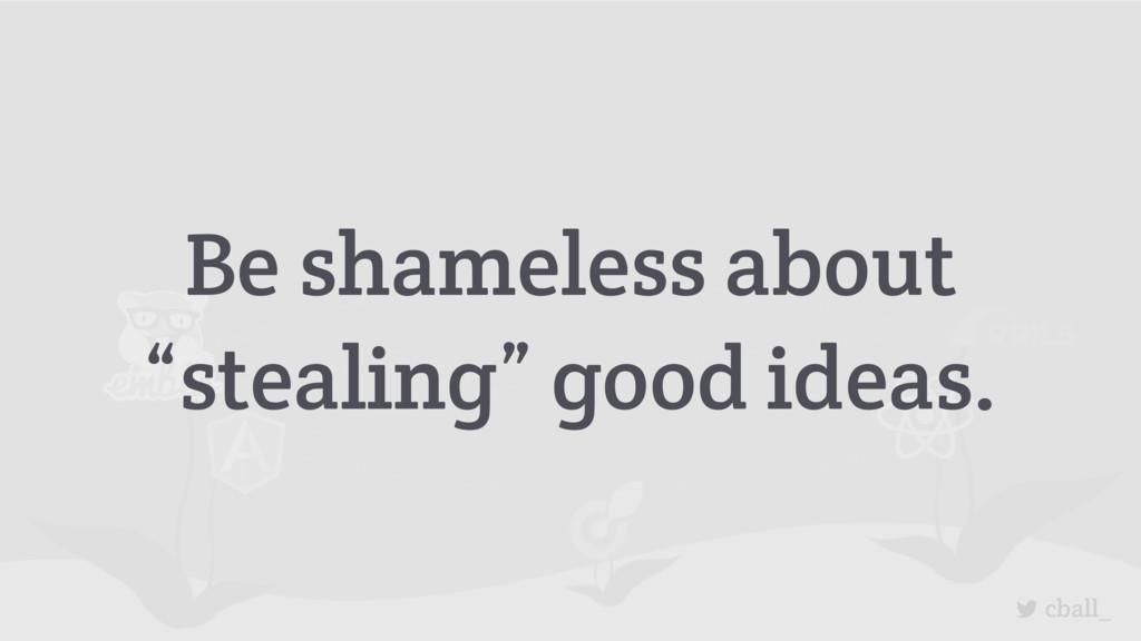 "cball_ Be shameless about ""stealing"" good ideas."