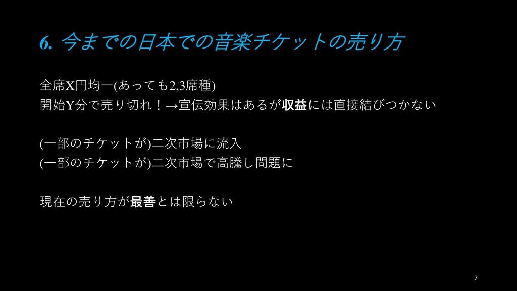 6. 今までの日本での音楽チケットの売り方 全席X円均一(あっても2,3席種) 開始Y分で売り...
