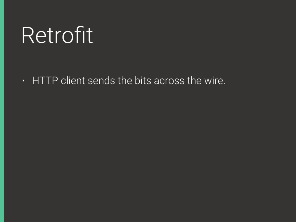 Retrofit • HTTP client sends the bits across the...