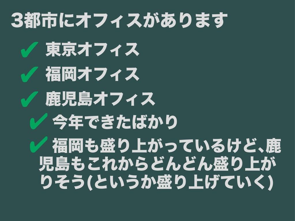 ✔ 東京オフィス ✔ 福岡オフィス ✔ 鹿児島オフィス ✔ 今年できたばかり ✔ 福岡も盛り上...