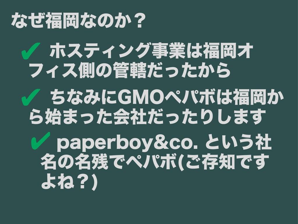 ✔ ホスティング事業は福岡オ フィス側の管轄だったから ✔ ちなみにGMOペパボは福岡か ら始...