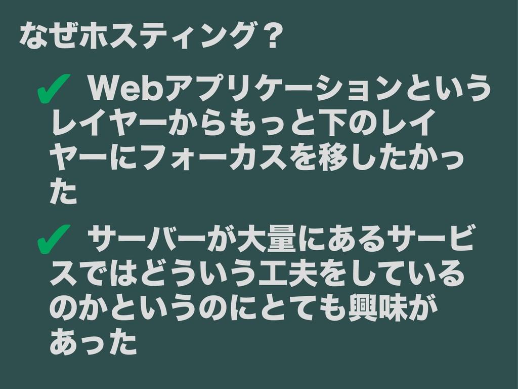 ✔ Webアプリケーションという レイヤーからもっと下のレイ ヤーにフォーカスを移したかっ た...