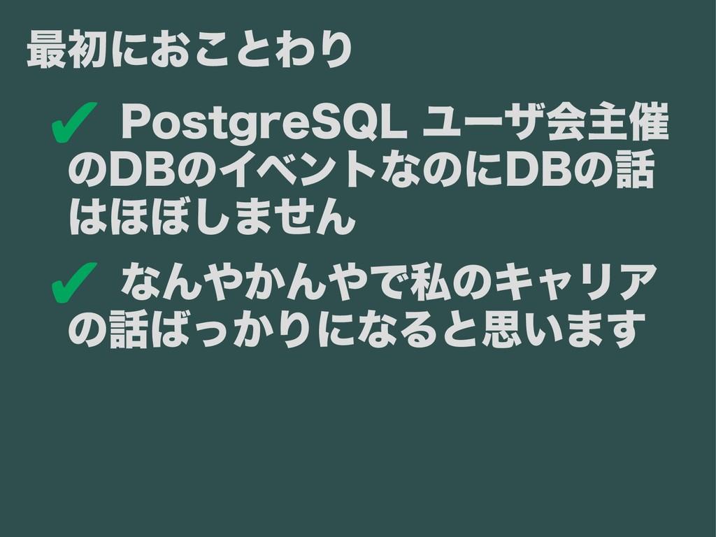 ✔ PostgreSQL ユーザ会主催 のDBのイベントなのにDBの話 はほぼしません ✔ な...
