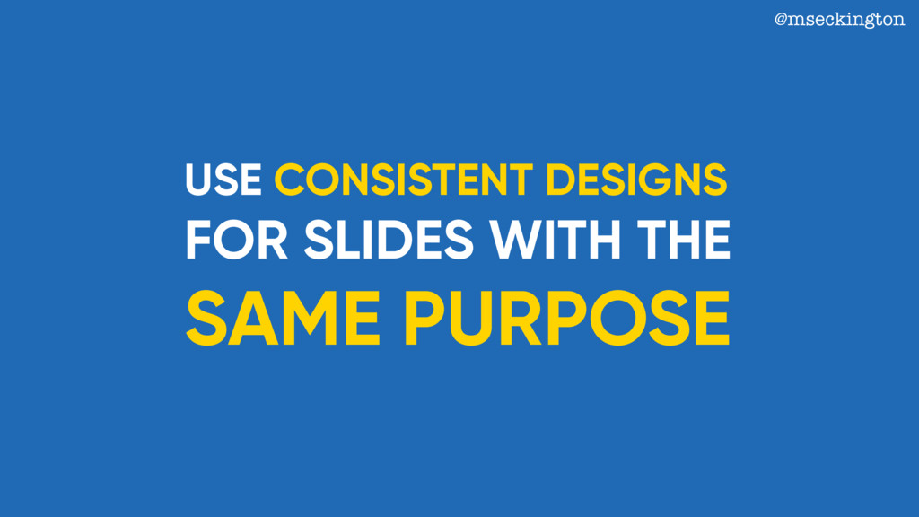 USE CONSISTENT DESIGNS FOR SLIDES WITH THE SAME...
