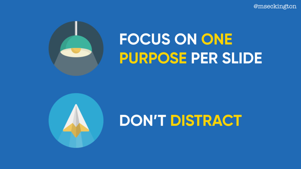FOCUS ON ONE PURPOSE PER SLIDE DON'T DISTRACT @...