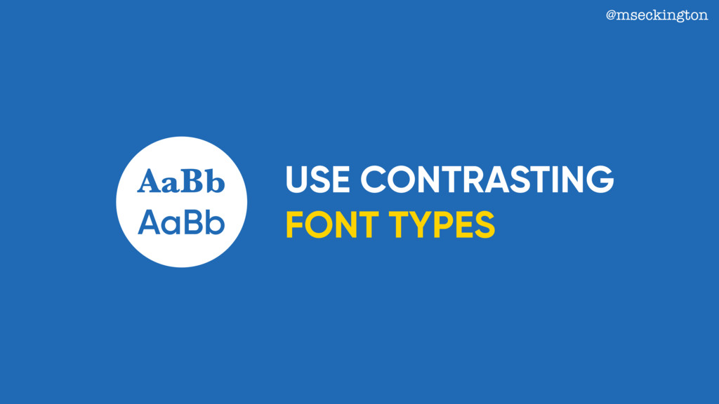 USE CONTRASTING FONT TYPES @mseckington AaBb Aa...