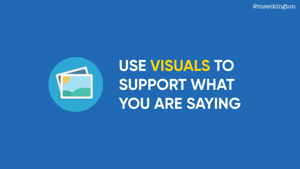 USE VISUALS TO SUPPORT WHAT YOU ARE SAYING @mse...