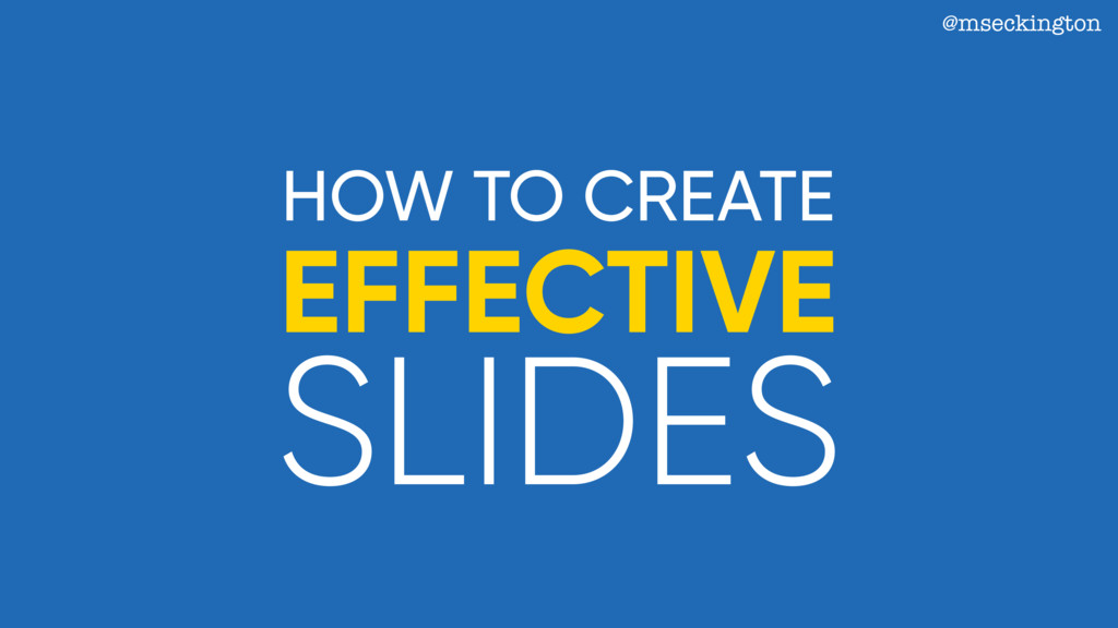 @mseckington HOW TO CREATE EFFECTIVE SLIDES