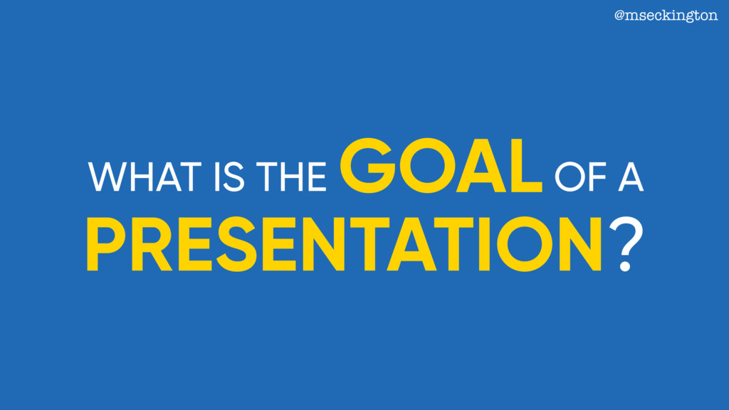 @mseckington WHAT IS THE GOAL PRESENTATION? OF A