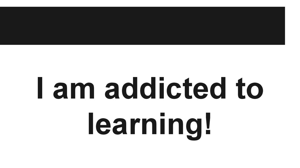 I am addicted to learning!