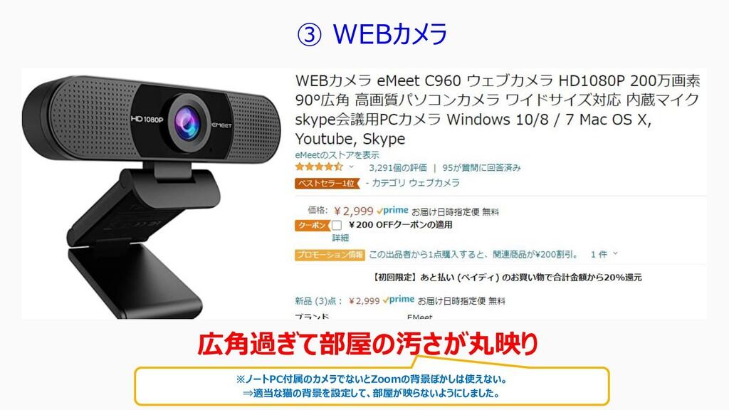 ③ WEBカメラ 広角過ぎて部屋の汚さが丸映り ※ノートPC付属のカメラでないとZoomの背景...