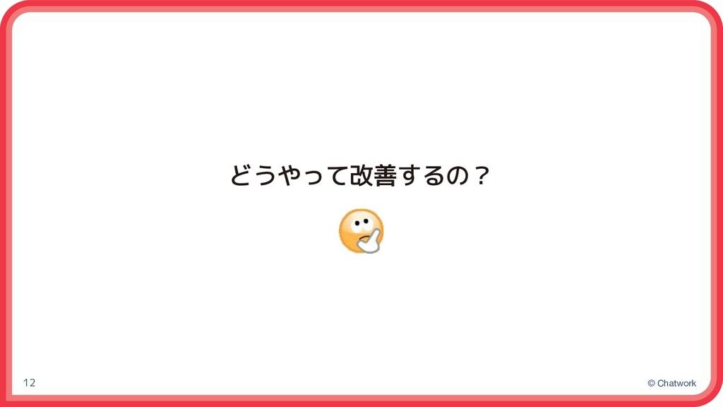 © Chatwork 12 どうやって改善するの?