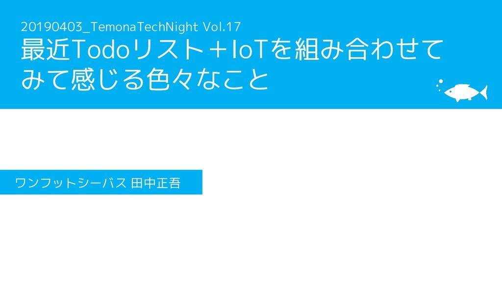20190403_TemonaTechNight Vol.17 最近Todoリスト+IoTを組...