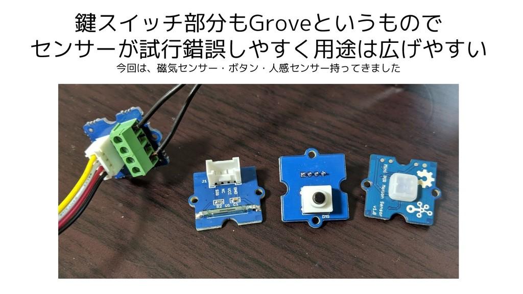 鍵スイッチ部分もGroveというもので センサーが試行錯誤しやすく用途は広げやすい 今回は、磁...