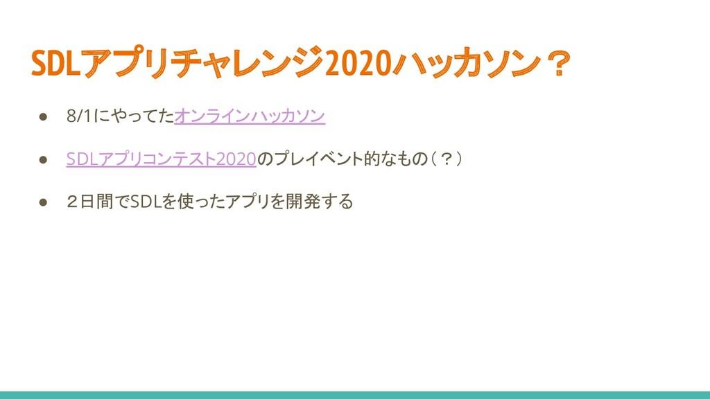 SDLアプリチャレンジ2020ハッカソン? ● 8/1にやってたオンラインハッカソン ● SD...