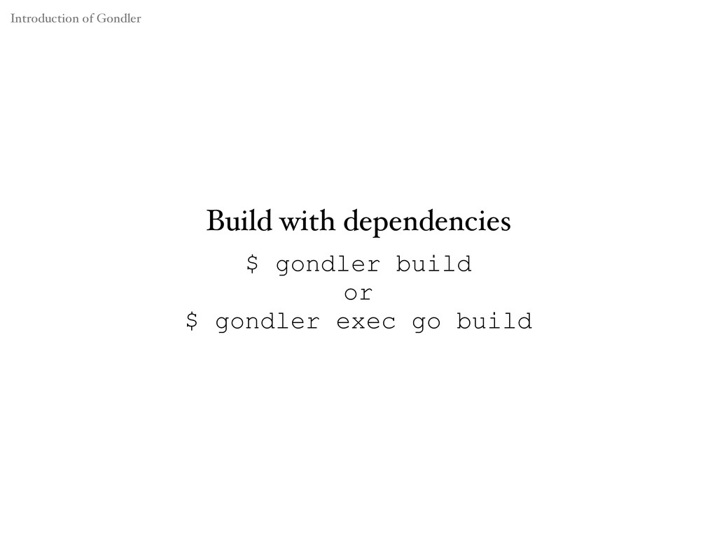 $ gondler build or $ gondler exec go build Buil...