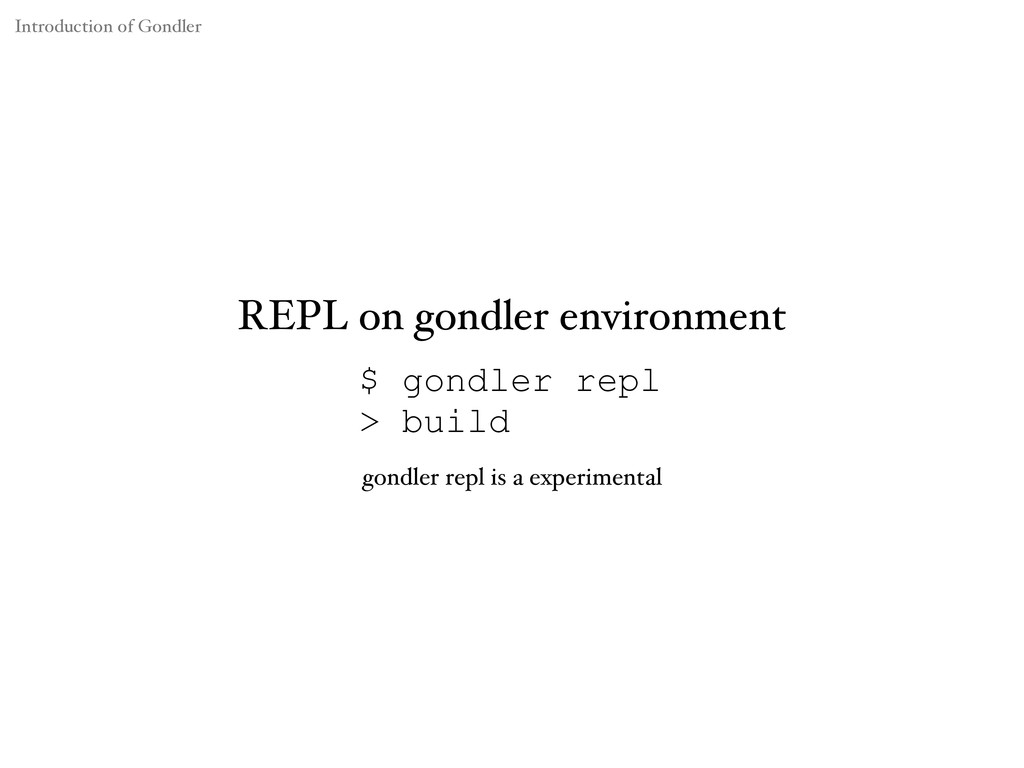 $ gondler repl > build REPL on gondler environm...