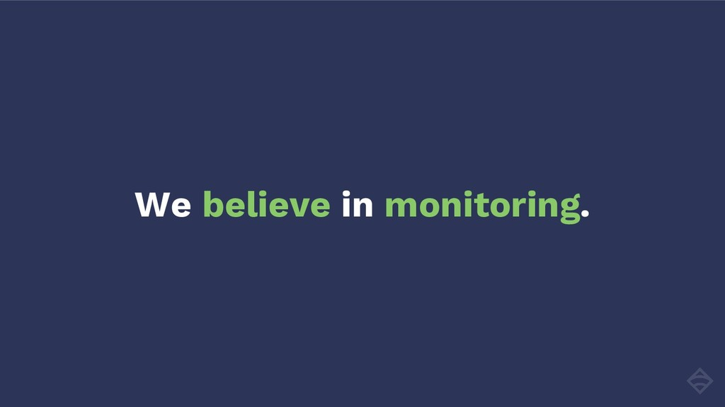 We believe in monitoring.