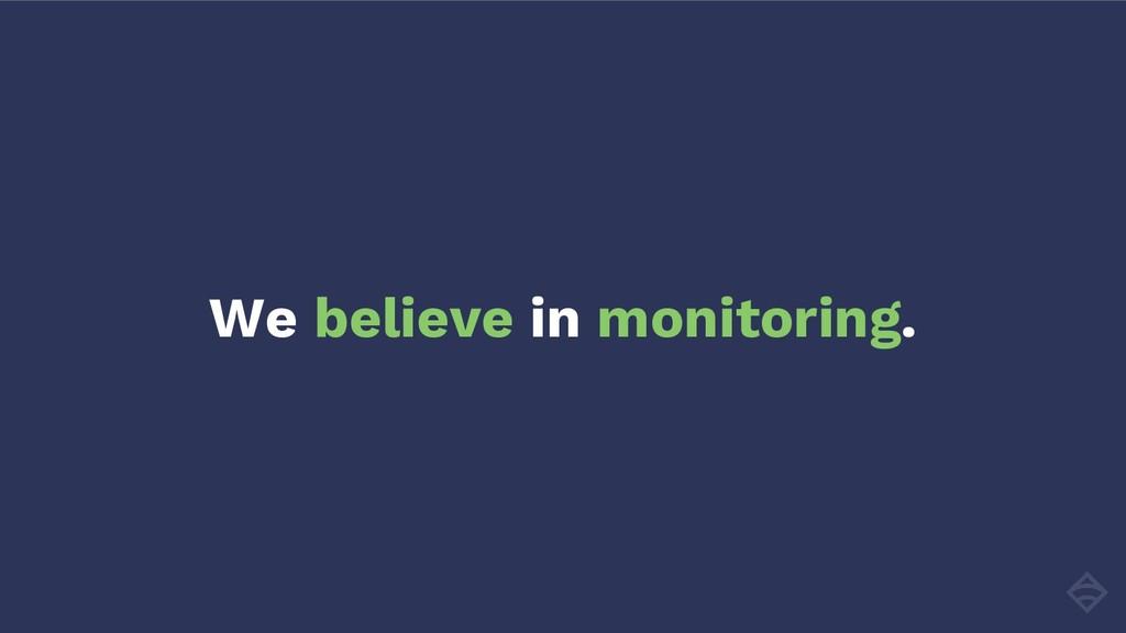 We believe in monitoring.