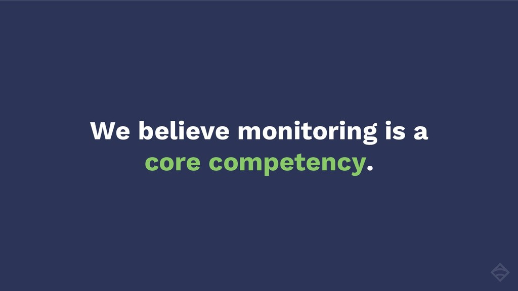 We believe monitoring is a core competency.